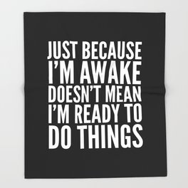 Just Because I'm Awake Doesn't Mean I'm Ready To Do Things (Black & White) Throw Blanket
