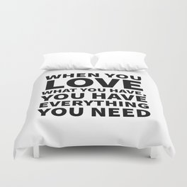 When You Love What You Have, You Have Everything You Need Duvet Cover