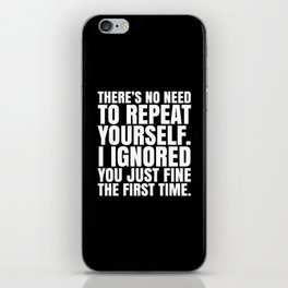 There's No Need To Repeat Yourself. I Ignored You Just Fine the First Time. (Black & White) iPhone Skin