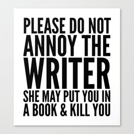 Please do not annoy the writer. She may put you in a book and kill you. Canvas Print