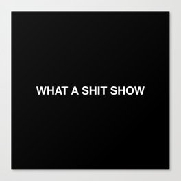 WHAT A SHIT SHOW Canvas Print