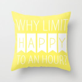 Why Limit Happy to an Hour? Throw Pillow