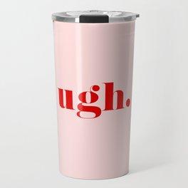 ugh. Travel Mug