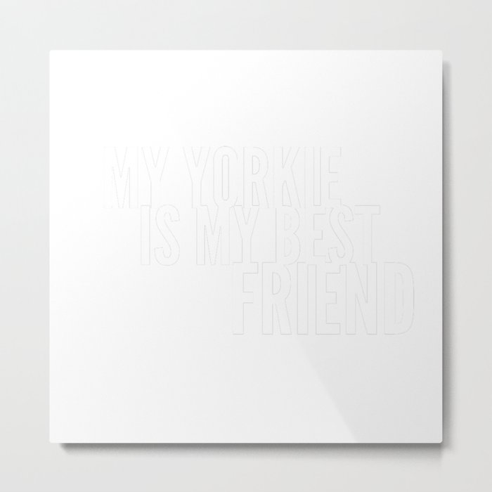 My Yorkie is My Best Friend in White Metal Print