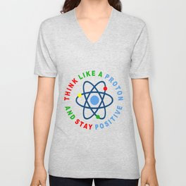 THINK LIKE A PROTON AND STAY POSITIVE Unisex V-Neck