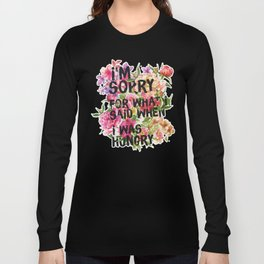I'm Sorry For What I Said When I Was Hungry. Long Sleeve T-shirt