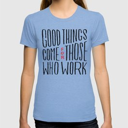 Good things come for those who work T-shirt