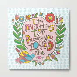 I am Everything I am Because You Loved Me Metal Print