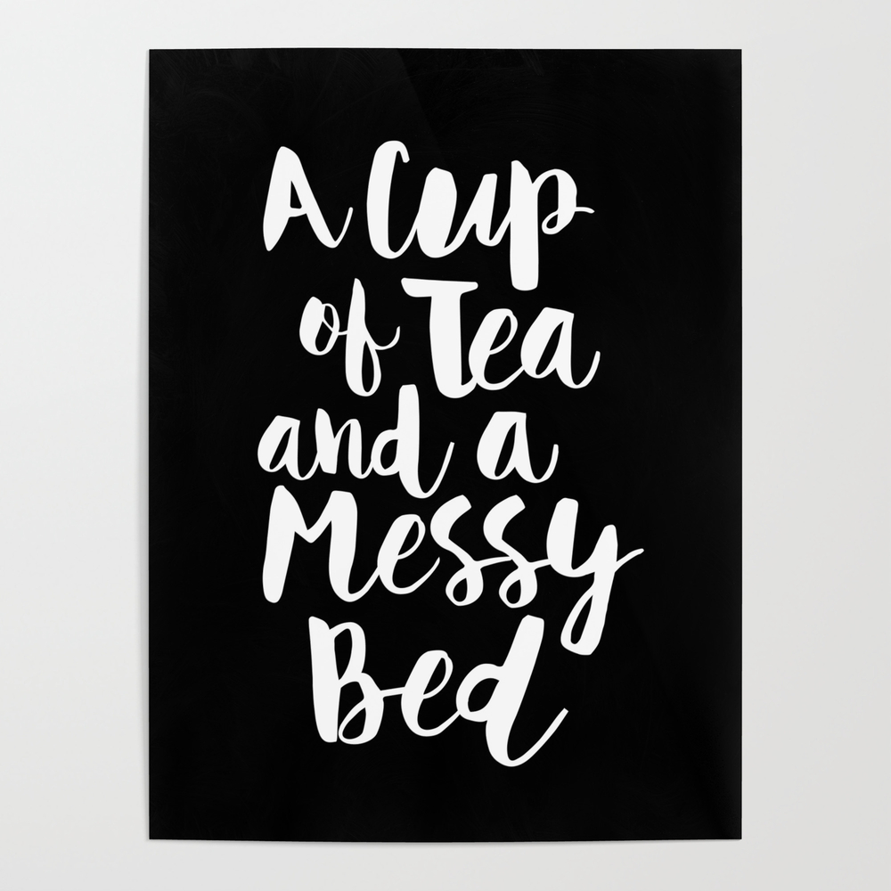 A Cup Of Tea And A Messy Bed Black-white Typograph… Poster by Themotivatedtype POS6888030