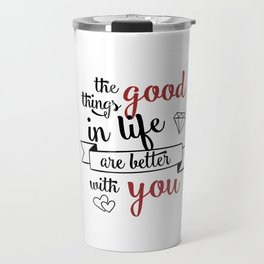 The good things in life are better with you Travel Mug