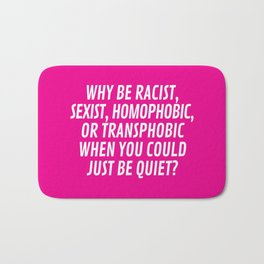 Why Be Racist, Sexist, Homophobic, or Transphobic When You Could Just Be Quiet? (Pink) Bath Mat