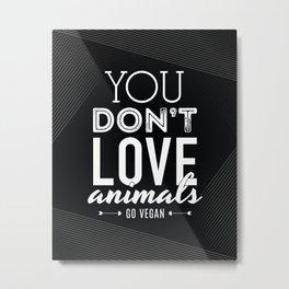 You Don't Love Animals - Go Vegan! Metal Print