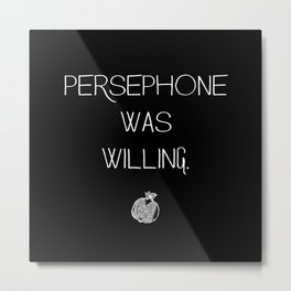 PERSEPHONE WAS WILLING. Metal Print