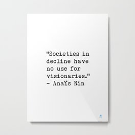 """Societies in decline have no use for visionaries."" Anaïs Nin Metal Print"
