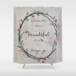 Autumn shows us how beautiful it is to let things go quote Shower Curtain