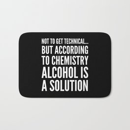 NOT TO GET TECHNICAL BUT ACCORDING TO CHEMISTRY ALCOHOL IS A SOLUTION (Black & White) Bath Mat