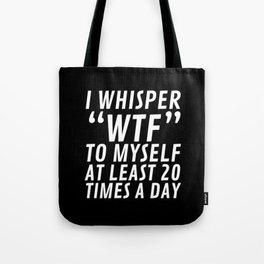 I Whisper WTF to Myself at Least 20 Times a Day (Black & White) Tote Bag