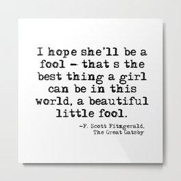 I hope she'll be a fool - F Scott Fitzgerald Metal Print