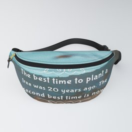 The best time to plant a tree was 20 years ago. The second best time is now. Fanny Pack