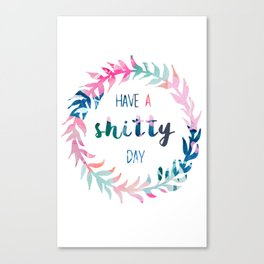 Have a shitty day Canvas Print