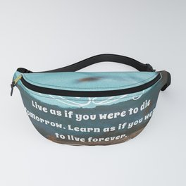 Live as if you were to die tomorrow. Learn as if you were to live forever. Fanny Pack