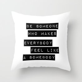Be someone who makes everybody feel like a somebody Throw Pillow