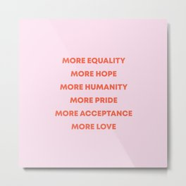 MORE EQUALITY, HOPE, HUMANITY, PRIDE, ACCEPTANCE, AND LOVE Metal Print