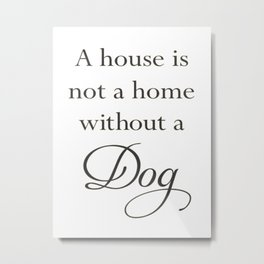 A House Is Not A Home Without A Dog Metal Print