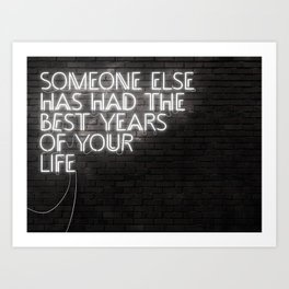 Someone Else Has Had The Best Years Of Your Life Art Print