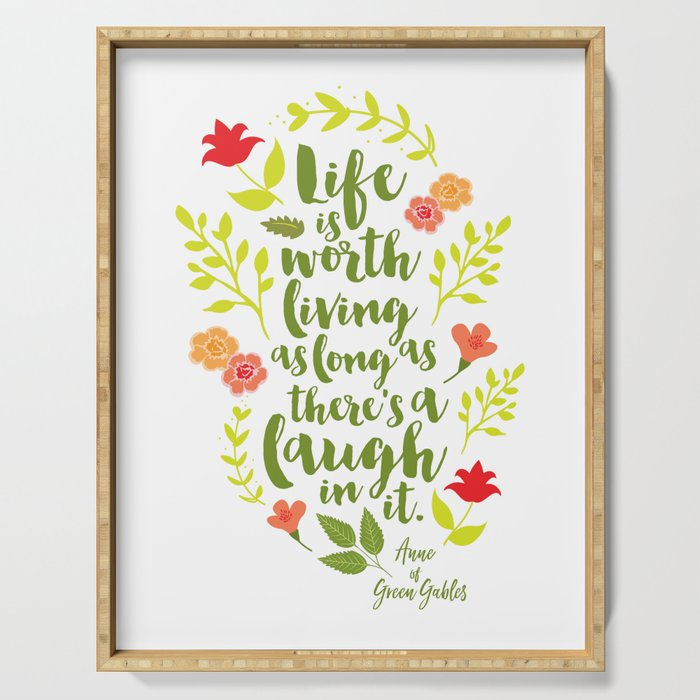 Life is worth living as long as there's a laugh in it. Anne of Green Gables. Serving Tray