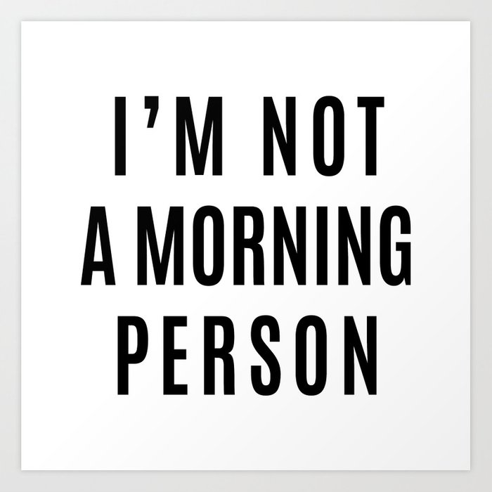 I'M NOT A MORNING PERSON Art Print