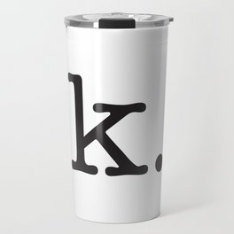 k. • text you don't want • typography • for the pessimist • passive aggressive Travel Mug