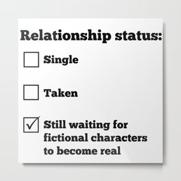 Relationship status: Still waiting for fictional characters to become real Metal Print