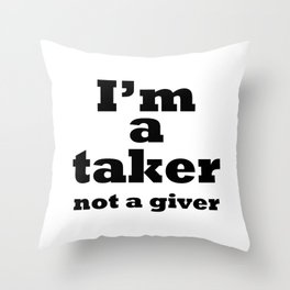 I'm a taker, not a giver Throw Pillow