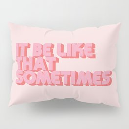 """It be like that sometimes"" Pink Pillow Sham"