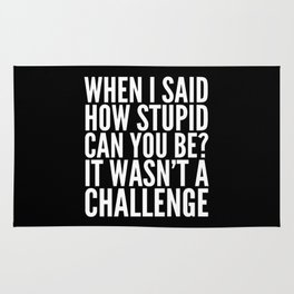 When I Said How Stupid Can You Be? It Wasn't a Challenge (Black & White) Rug