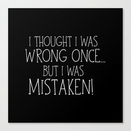 I Thought I Was Wrong Once... But I Was Mistaken! Canvas Print