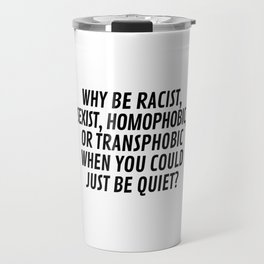 Why Be Racist, Sexist, Homophobic, or Transphobic When You Could Just Be Quiet? Travel Mug