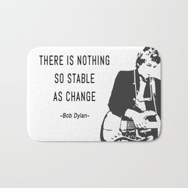 There is nothing so stable as change- Bob Dylan Bath Mat