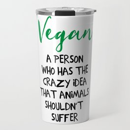 A PERSON WHO HAS THE CRAZY IDEA THAT ANIMALS SHOULDN'T SUFFER vegan quote Travel Mug