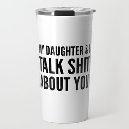 My Daughter & I Talk Shit About You Travel Mug